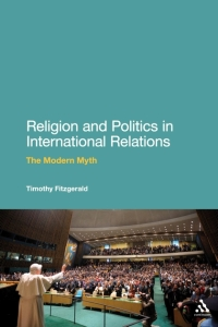 "Timothy Fitzgerald's book, ""Religion and Politics in International Relations: The Modern Myth"" (Continuum: London & New York, 2011, 224 pp - Google Images"